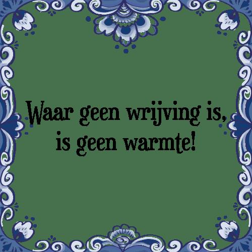 spreuken warmte Waar wrijving   Tegel + Spreuk | TegelSpreuken.nl spreuken warmte