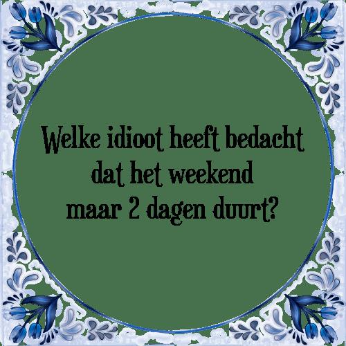 spreuken weekend Welke idioot   Tegel + Spreuk | TegelSpreuken.nl spreuken weekend